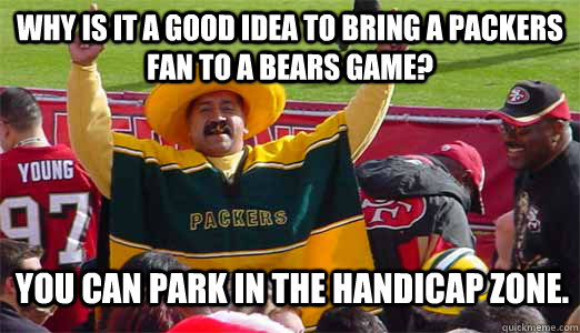 Why is it a good idea to bring a Packers fan to a Bears game? You can park in the handicap zone. - Why is it a good idea to bring a Packers fan to a Bears game? You can park in the handicap zone.  los packers terible