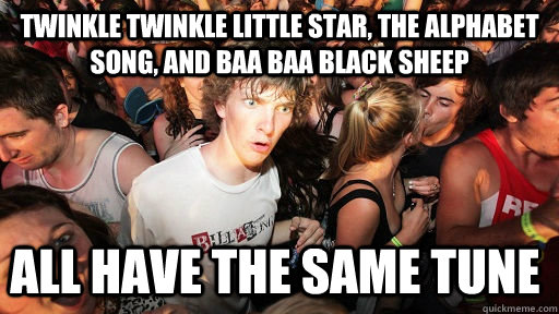 Twinkle twinkle little star, the alphabet song, and Baa Baa Black sheep all have the same tune - Twinkle twinkle little star, the alphabet song, and Baa Baa Black sheep all have the same tune  Sudden Clarity Clarence