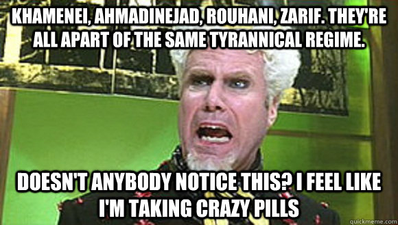 Khamenei, Ahmadinejad, Rouhani, Zarif. They're all apart of the same tyrannical regime. Doesn't anybody notice this? I feel like I'm taking crazy pills