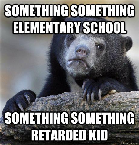 Something something elementary school Something something retarded kid - Something something elementary school Something something retarded kid  Confession Bear