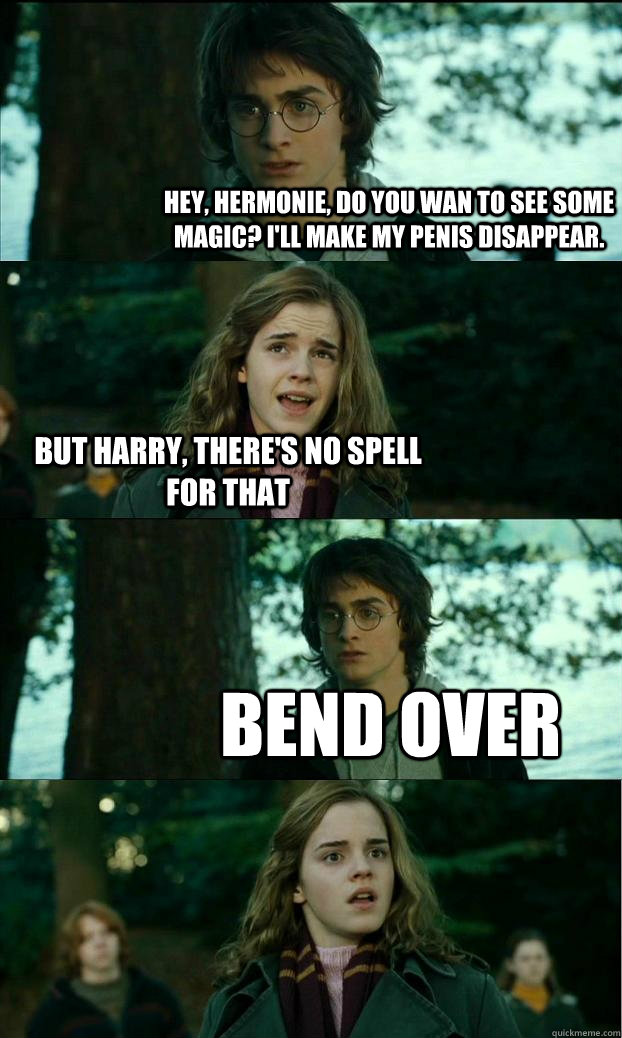 Hey, Hermonie, do you wan to see some magic? I'll make my penis disappear. but Harry, there's no spell for that BEND OVER - Hey, Hermonie, do you wan to see some magic? I'll make my penis disappear. but Harry, there's no spell for that BEND OVER  Horny Harry