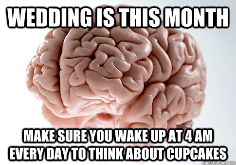 Wedding is this month make sure you wake up at 4 am every day to think about cupcakes - Wedding is this month make sure you wake up at 4 am every day to think about cupcakes  Scumbag Brain