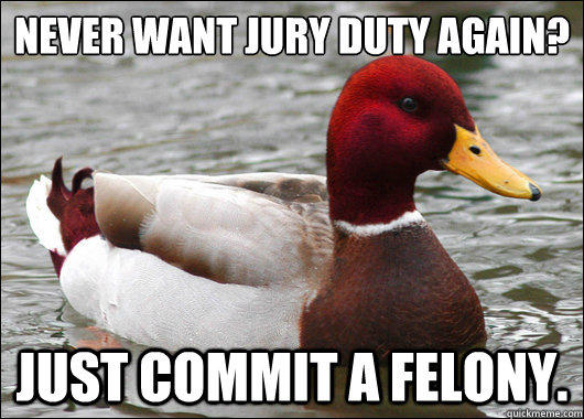 never want jury duty again?  just commit a felony.  Malicious Advice Mallard