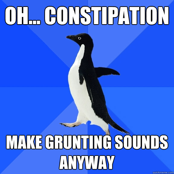 oh    constipation make grunting sounds anyway - Socially Awkward