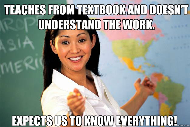 Teaches from textbook and doesn't understand the work. Expects us to know everything! - Teaches from textbook and doesn't understand the work. Expects us to know everything!  Unhelpful High School Teacher