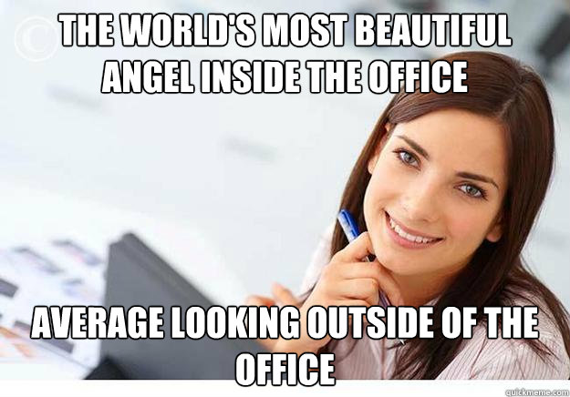 the world's most beautiful angel inside the office average looking outside of the office