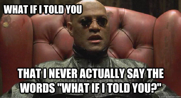 What if I told you That I never actually say the words