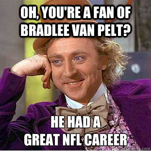 Oh, you're a fan of Bradlee Van Pelt? He had a  great NFL Career - Oh, you're a fan of Bradlee Van Pelt? He had a  great NFL Career  Condescending Wonka