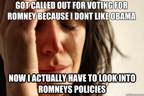 got called out for voting for romney because i dont like obama now i actually have to look into romneys policies - got called out for voting for romney because i dont like obama now i actually have to look into romneys policies  First World Problems