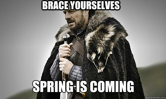 BRACE YOURSELVES Spring is coming