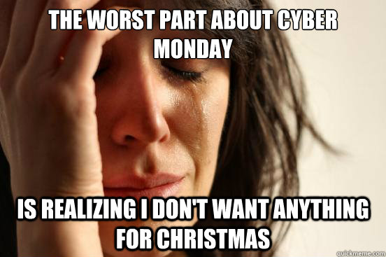 The Worst Part About Cyber Monday Is Realizing I Dont Want Anything
