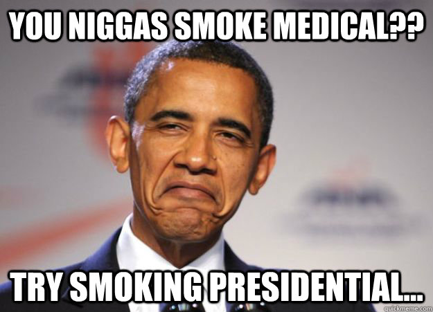 You niggas smoke medical?? try smoking presidential... - You niggas smoke medical?? try smoking presidential...  Misc