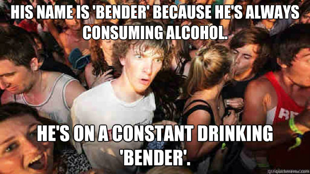 His name is 'Bender' because he's always consuming alcohol. He's on a constant drinking 'bender'. - His name is 'Bender' because he's always consuming alcohol. He's on a constant drinking 'bender'.  Sudden Clarity Clarence