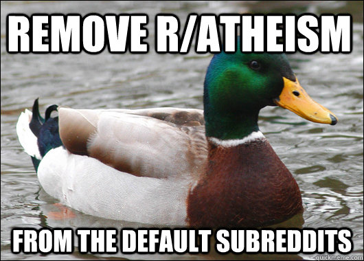 Remove R/Atheism  from the default subreddits - Remove R/Atheism  from the default subreddits  Actual Advice Mallard