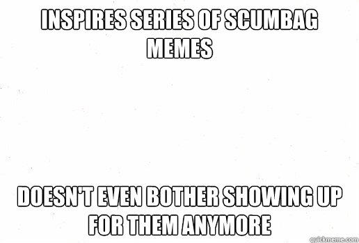 inspires series of scumbag memes doesn't even bother showing up for them anymore