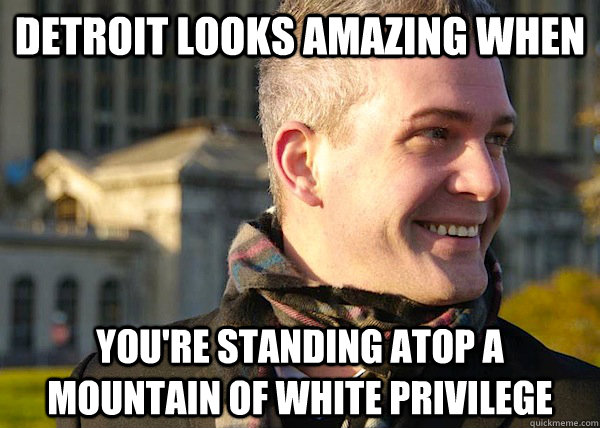 Detroit looks amazing when you're standing atop a mountain of white privilege  White Entrepreneurial Guy