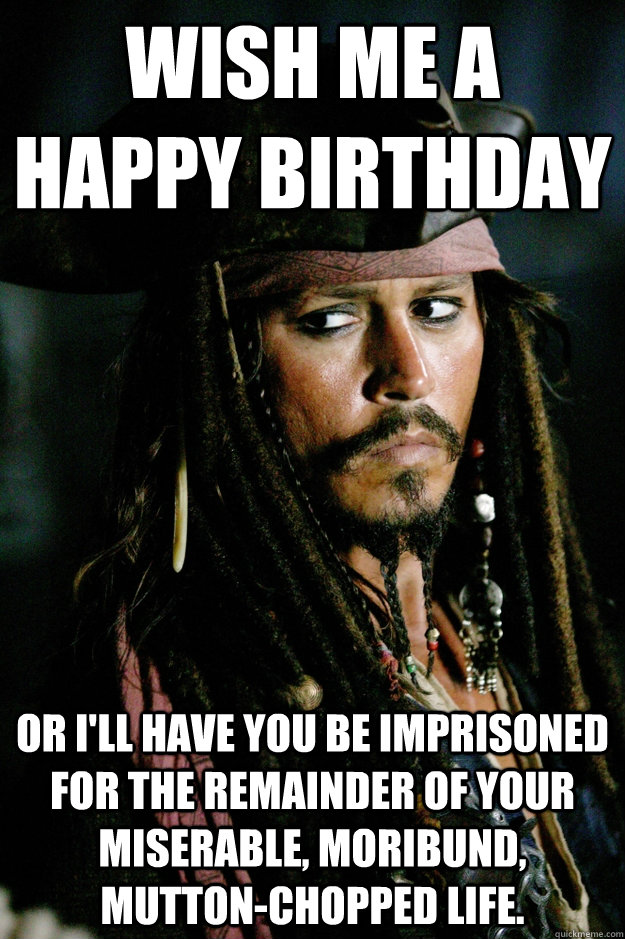 Wish me a happy birthday or i'll have you be imprisoned for the remainder of your miserable, moribund, mutton-chopped life.