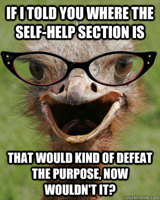 If I told you where the self-help section is that would kind of defeat the purpose, now wouldn't it? - If I told you where the self-help section is that would kind of defeat the purpose, now wouldn't it?  Judgmental Bookseller Ostrich