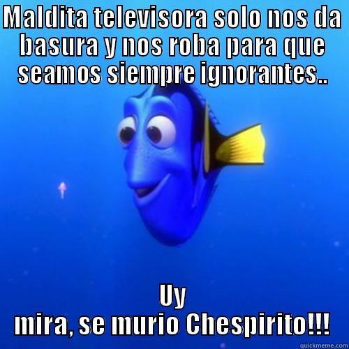 MALDITA TELEVISORA SOLO NOS DA BASURA Y NOS ROBA PARA QUE SEAMOS SIEMPRE IGNORANTES.. UY MIRA, SE MURIÓ CHESPIRITO!!! dory