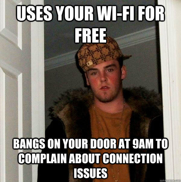 Uses your wi-fi for free bangs on your door at 9am to complain about connection issues - Uses your wi-fi for free bangs on your door at 9am to complain about connection issues  Scumbag Steve