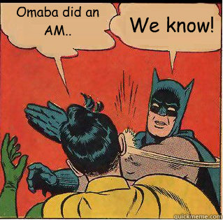 Omaba did an AM.. We know! - Omaba did an AM.. We know!  Slappin Batman