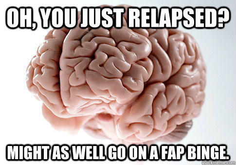 Oh, you just relapsed? Might as well go on a fap binge.  - Oh, you just relapsed? Might as well go on a fap binge.   Scumbag Brain