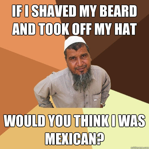 If I Shaved My Beard And Took Off My Hat Would You Think I Was Mexican? - If I Shaved My Beard And Took Off My Hat Would You Think I Was Mexican?  Ordinary Muslim Man