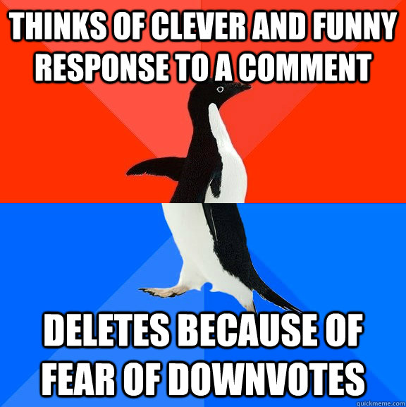 Thinks of Clever and funny response to a comment Deletes because of fear of downvotes - Thinks of Clever and funny response to a comment Deletes because of fear of downvotes  Socially Awesome Awkward Penguin