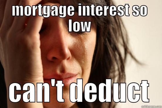 MORTGAGE INTEREST SO LOW CAN'T DEDUCT First World Problems