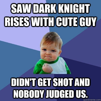 Saw Dark Knight Rises with cute guy Didn't get shot and nobody judged us. - Saw Dark Knight Rises with cute guy Didn't get shot and nobody judged us.  Misc