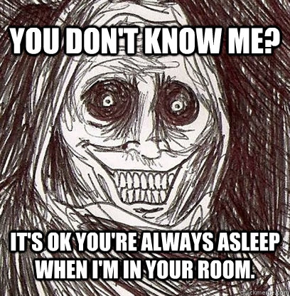 You don't know me? It's ok you're always asleep when I'm in your room.  Shadowlurker