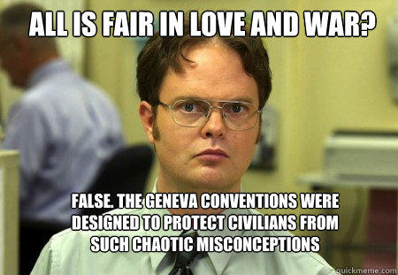 All is Fair in love and war? False. The geneva conventions were designed to protect civilians from such chaotic misconceptions - All is Fair in love and war? False. The geneva conventions were designed to protect civilians from such chaotic misconceptions  Schrute