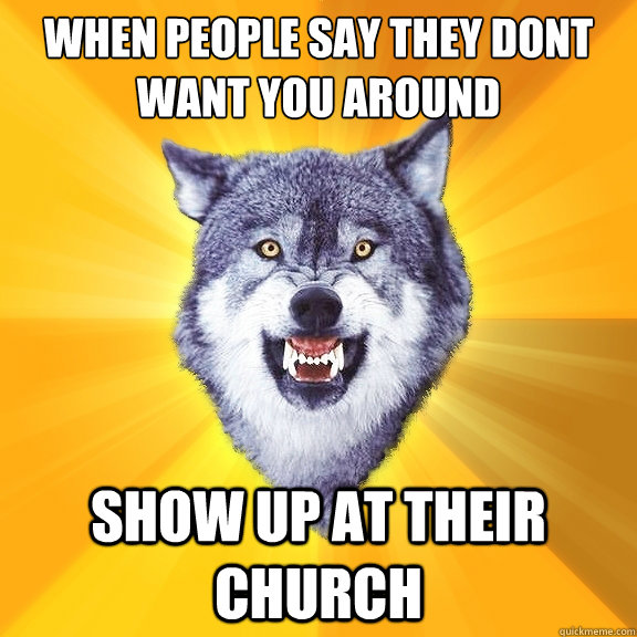 when people say they dont want you around show up at their church - when people say they dont want you around show up at their church  Courage Wolf