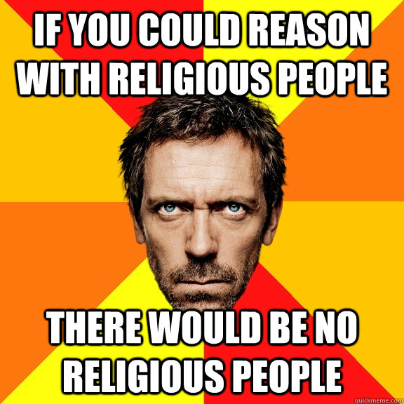if you could reason with religious people there would be no religious people  Diagnostic House