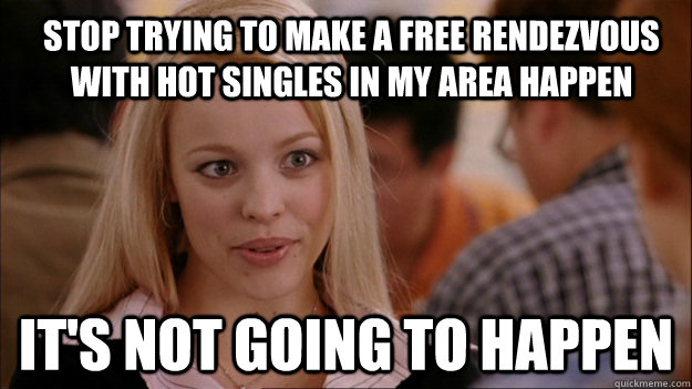 Stop trying to make a free rendezvous with hot singles in my area happen It's not going to happen - Stop trying to make a free rendezvous with hot singles in my area happen It's not going to happen  Mean Girls Carleton