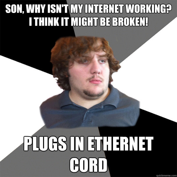 son, why isn't my internet working? I think it might be broken! plugs in ethernet cord - son, why isn't my internet working? I think it might be broken! plugs in ethernet cord  Family Tech Support Guy