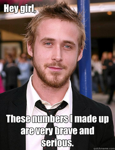 Hey girl, These numbers I made up are very brave and serious.  Paul Ryan Gosling