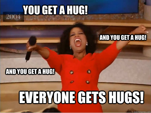 you get a hug! everyone gets hugs! and you get a hug! and you get a hug! - you get a hug! everyone gets hugs! and you get a hug! and you get a hug!  oprah you get a car