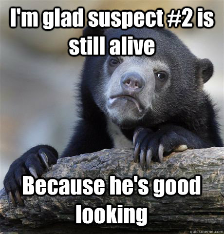 I'm glad suspect #2 is still alive Because he's good looking - I'm glad suspect #2 is still alive Because he's good looking  Confession Bear