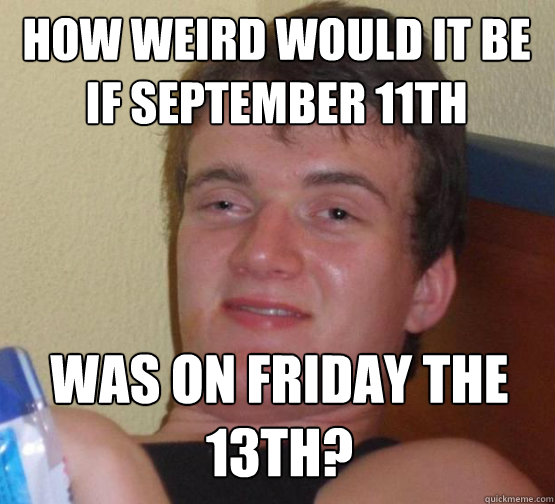 How weird would it be if september 11th was on friday the 13th? - How weird would it be if september 11th was on friday the 13th?  Stoner Stanley