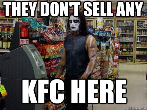 they don't sell any kfc here  sad metalhead
