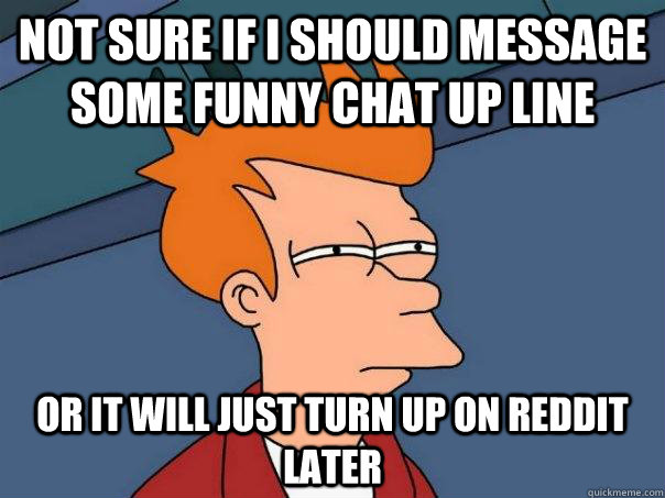 Not sure if I should message some funny chat up line or it will just turn up on reddit later - Not sure if I should message some funny chat up line or it will just turn up on reddit later  Futurama Fry