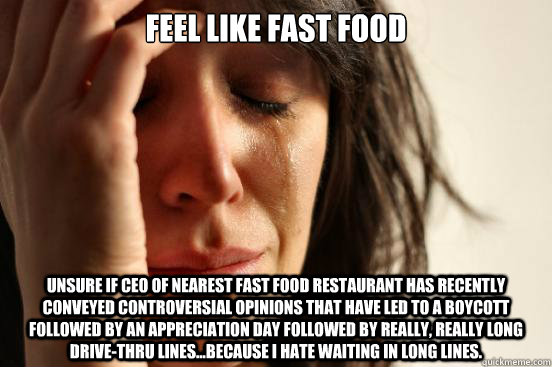 Feel Like fast food Unsure if CEO of nearest fast food restaurant has recently conveyed controversial opinions that have led to a boycott followed by an appreciation day followed by really, really long drive-thru lines...because I hate waiting in long lin - Feel Like fast food Unsure if CEO of nearest fast food restaurant has recent