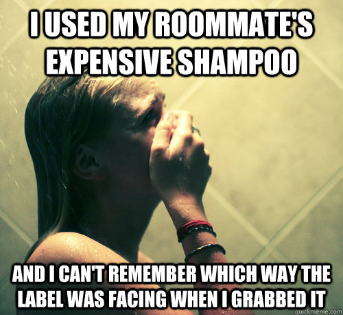 i used my roommate's expensive shampoo and i can't remember which way the label was facing when i grabbed it