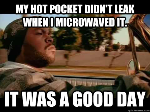 My hot pocket didn't leak when i microwaved it. it was a good day