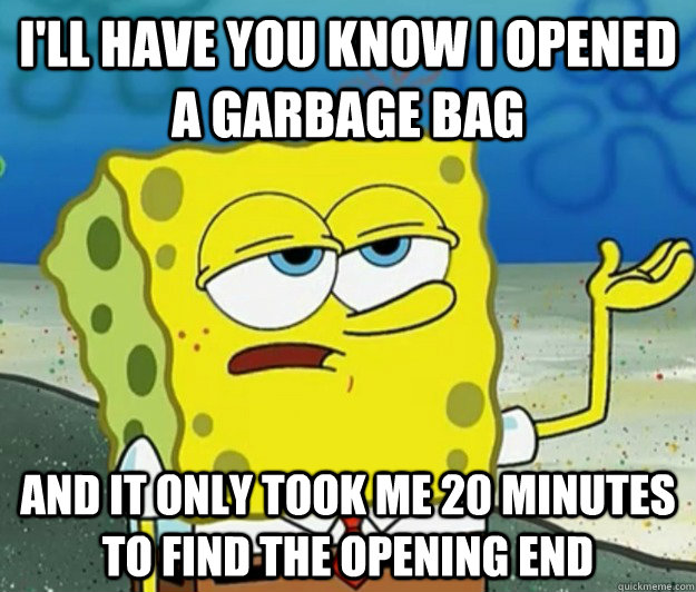 I'll have you know I opened a garbage bag And it only took me 20 minutes to find the opening end - I'll have you know I opened a garbage bag And it only took me 20 minutes to find the opening end  Tough Spongebob
