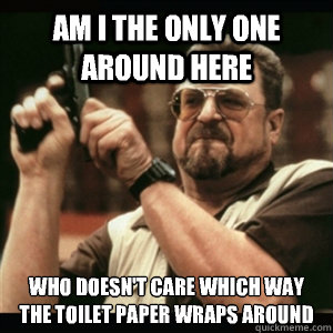Am i the only one around here Who doesn't care which way the toilet paper wraps around - Am i the only one around here Who doesn't care which way the toilet paper wraps around  Am I The Only One Round Here