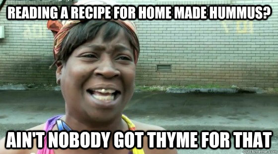 Reading a recipe for home made hummus? Ain't Nobody Got Thyme for that