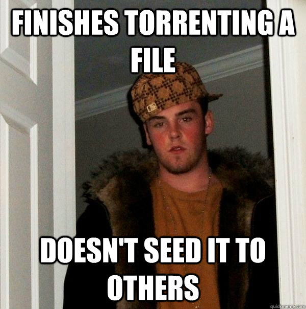 finishes torrenting a file doesn't seed it to others - finishes torrenting a file doesn't seed it to others  Scumbag Steve
