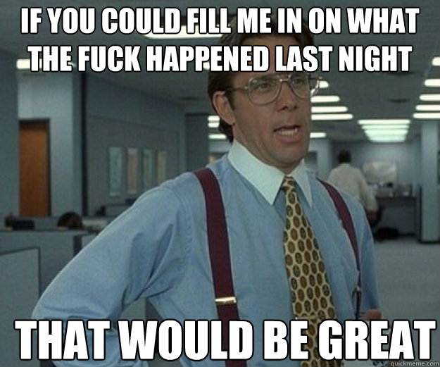 if you could fill me in on what the fuck happened last night THAT WOULD BE GREAT - if you could fill me in on what the fuck happened last night THAT WOULD BE GREAT  that would be great